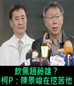 欽佩趙藤雄? 柯P:陳景峻在挖苦他- 台灣e新聞