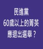 民進黨60歲以上的菁英應退出選舉?- ◎ 林強- 台灣e新聞