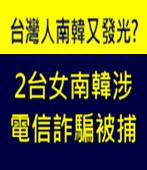 2台女南韓涉電信詐騙被捕 外交部:江女拒通知駐處- 台灣e新聞