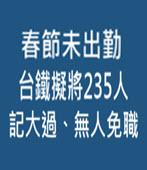 春節未出勤 台鐵擬將235人記大過、無人免職-台灣e新聞