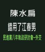 陳水扁錯用了江春男 (民進黨八年執政研討會─外交)-台灣e新聞