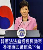 韓憲法法庭通過彈劾案 朴槿惠即遭罷免下台-台灣e新聞
