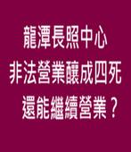 龍潭長照中心非法營業釀成四死,還能繼續營業?-台灣e新聞