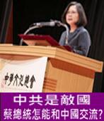 中共是敵國? 蔡總統怎能和中國交流?-台灣e新聞