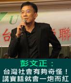 嘆不公義!彭文正:台灣社會有夠奇怪!講實話就會一炮而紅-台灣e新聞