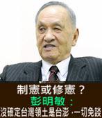 制憲或修憲?彭明敏:沒確定台灣領土是台澎,一切免談-台灣e新聞