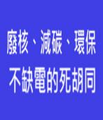 廢核、減碳、環保、不缺電的死胡同 -台灣e新聞
