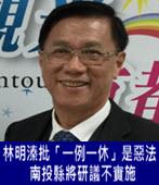 林明溱批「一例一休」是惡法 南投縣將研議不實施 - 台灣e新聞