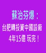 不務正業!蘇治芬爆:台肥轉投資中國設廠4年15億玩完!-民報