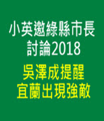 小英邀綠縣市長討論2018 吳澤成提醒宜蘭出現強敵-台灣e新聞