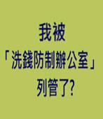 我被「洗錢防制辦公室」列管了?-台灣e新聞