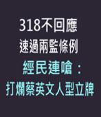 318不回應速過兩監條例 經民連嗆:打爛蔡英文人型立牌 -台灣e新聞