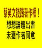 蔡英文賤踏著作權 ! 想想論壇出書 未獲作者同意 -台灣e新聞