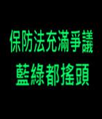 保防法充滿爭議 藍綠都搖頭 -台灣e新聞