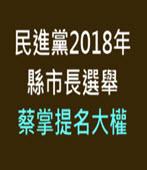民進黨2018年縣市長選舉 蔡掌提名大權-台灣e新聞