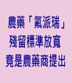 農藥「氟派瑞」殘留標準放寬 竟是農藥商提出 -台灣e新聞