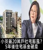 小英蓋20萬戶社宅膨風?5年後住宅基金破產-台灣e新聞