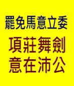 罷免馬意立委 - 項莊舞劍 意在沛公 -台灣e新聞