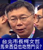 台北市長柯文哲在馬來西亞也吃閉門羹?-台灣e新聞