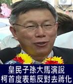 皇民子孫大馬演說 柯文哲首度表態反對去蔣化-台灣e新聞