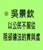 以公民不服從阻卻違法的實與虛-◎吳景欽 -台灣e新聞