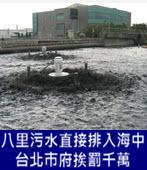八里污水直接排入海中 北市府挨罰1200萬元 -台灣e新聞