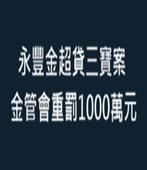 永豐金超貸三寶案 金管會重罰1000萬元 - 台灣e新聞