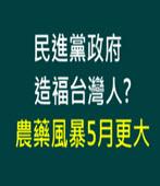 民進黨政府又造福台灣人? 農藥風暴5月更大 - 台灣e新聞