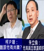 雙北攜手搶前瞻? 柯P嗆:誰跟他有共識 朱立倫:他高興怎麼講都好 - 台灣e新聞