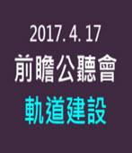 20170417前瞻公聽會-軌道建設  -台灣e新聞