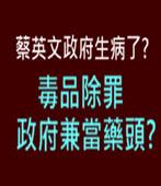 蔡英文政府生病了?毒品除罪政府兼當藥頭? -台灣e新聞