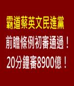 霸道蔡英文民進黨!前瞻條例初審通過!20分鐘審8900億!-台灣e新聞