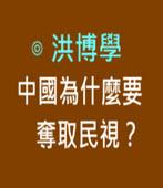中國為什麼要奪取民視?-◎洪博學-台灣e新聞