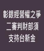 彰銀經營權之爭 二審判財部須支持台新金-台灣e新聞