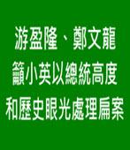 游盈隆、鄭文龍籲小英以總統高度和歷史眼光處理扁案 -台灣e新聞