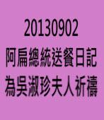 阿扁總統送餐日記 20130902 為吳淑珍夫人祈禱 - 台灣e新聞