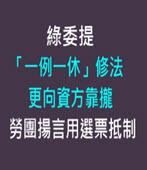 綠委提「一例一休」修法更向資方靠攏 勞團揚言用選票抵制-台灣e新聞