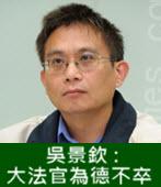 吳景欽 : 大法官為德不卒 -台灣e新聞