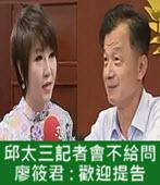 邱太三記者會不給問, 廖筱君 : 歡迎提告-台灣e新聞