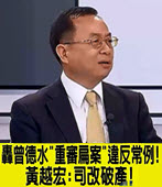 轟曾德水重審扁案違反常例 ! 黃越宏 : 司改破產-台灣e新聞