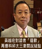 黃越宏對讀者「道歉」 再爆料邱太三妻關說疑點 -台灣e新聞
