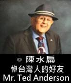 悼台灣人的好友- Mr. Ted Anderson -◎台灣前總統 陳水扁-台灣e新聞