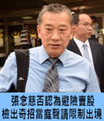 張念慈否認為避險賣股 檢出奇招當庭聲請限制出境-台灣e新聞