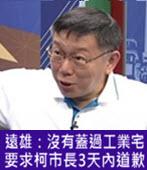 遠雄:沒有蓋過工業宅,要求柯市長3天內道歉 - 台灣e新聞