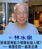 民進黨有能力領導台灣人嗎? ── 看歷任的一些黨主席- ◎林水泉 -台灣e新聞
