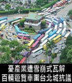 憂產業遭雪崩式瓦解 百輛遊覽車圍台北城抗議- 台灣e新聞