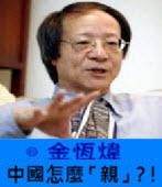 《金恆煒專欄》中國怎麼「親」?!-台灣e新聞