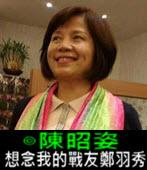 想念我的戰友鄭羽秀-◎陳昭姿 - 台灣e新聞