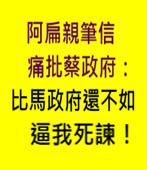 阿扁親筆信痛批蔡政府:比馬政府還不如 逼我死諫! -台灣e新聞