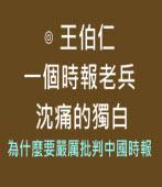 一個時報老兵沈痛的獨白 - 為什麼要嚴厲批判中國時報 -◎ 王伯仁 - 台灣e新聞